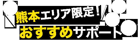 熊本エリア限定! おすすめサポート
